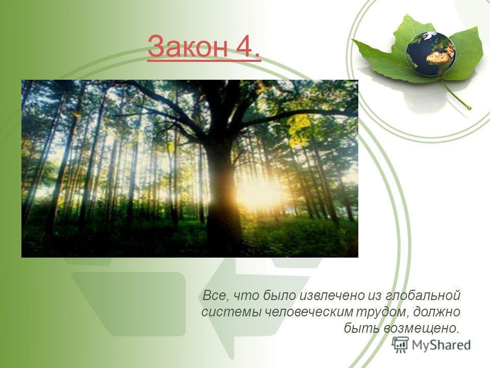 Закон 4. Все, что было извлечено из глобальной системы человеческим трудом, должно быть возмещено.