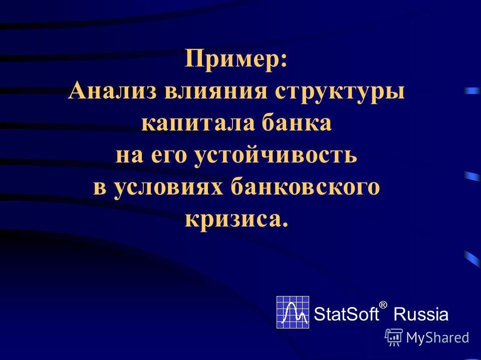 Пример: Анализ влияния структуры капитала банка на его устойчивость в условиях банковского кризиса. StatSoft ® Russia