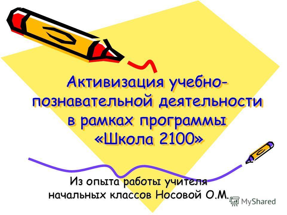 Активизация учебно- познавательной деятельности в рамках программы «Школа 2100» Из опыта работы учителя начальных классов Носовой О.М.