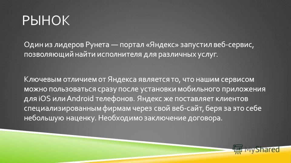 РЫНОК Один из лидеров Рунета портал « Яндекс » запустил веб - сервис, позволяющий найти исполнителя для различных услуг. Ключевым отличием от Яндекса является то, что нашим сервисом можно пользоваться сразу после установки мобильного приложения для i