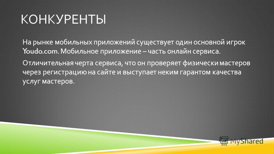 КОНКУРЕНТЫ На рынке мобильных приложений существует один основной игрок Youdo.com. Мобильное приложение – часть онлайн сервиса. Отличительная черта сервиса, что он проверяет физически мастеров через регистрацию на сайте и выступает неким гарантом кач
