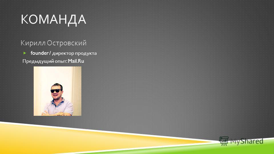 КОМАНДА Кирилл Островский founder / директор продукта Предыдущий опыт : Mail.Ru