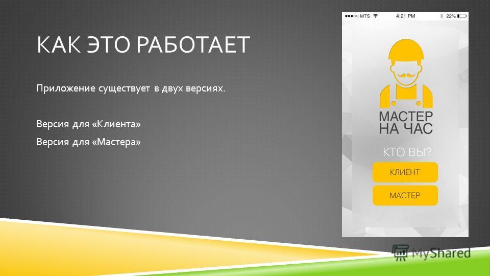 КАК ЭТО РАБОТАЕТ Приложение существует в двух версиях. Версия для « Клиента » Версия для « Мастера »