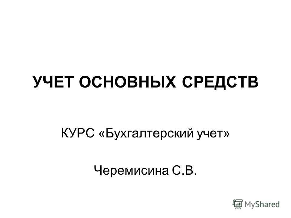 УЧЕТ ОСНОВНЫХ СРЕДСТВ КУРС «Бухгалтерский учет» Черемисина С.В.