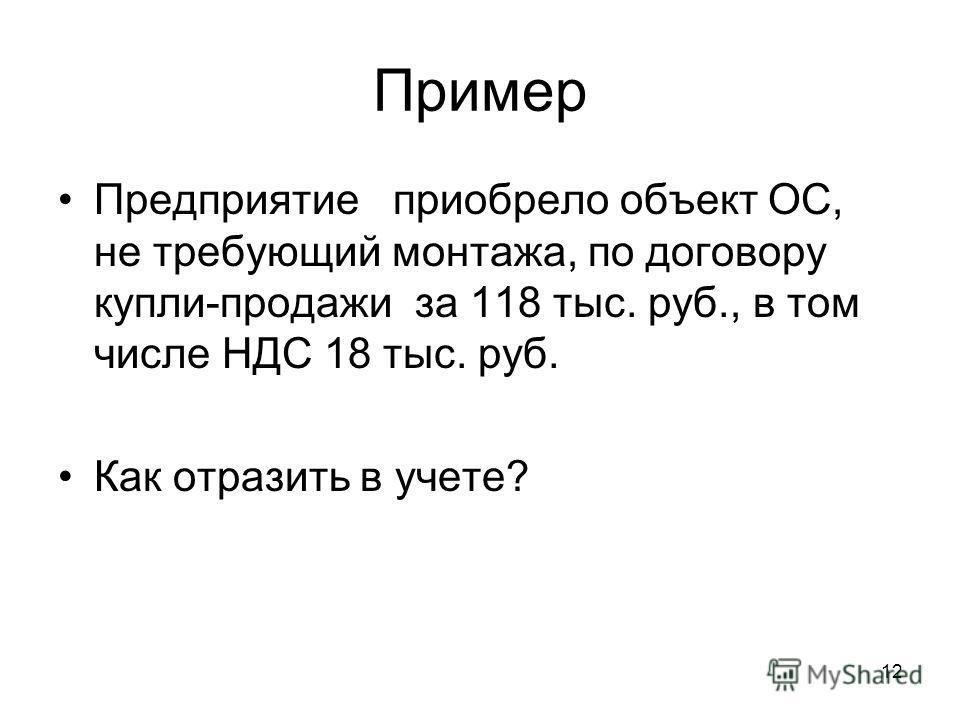 12 Пример Предприятие приобрело объект ОС, не требующий монтажа, по договору купли-продажи за 118 тыс. руб., в том числе НДС 18 тыс. руб. Как отразить в учете?