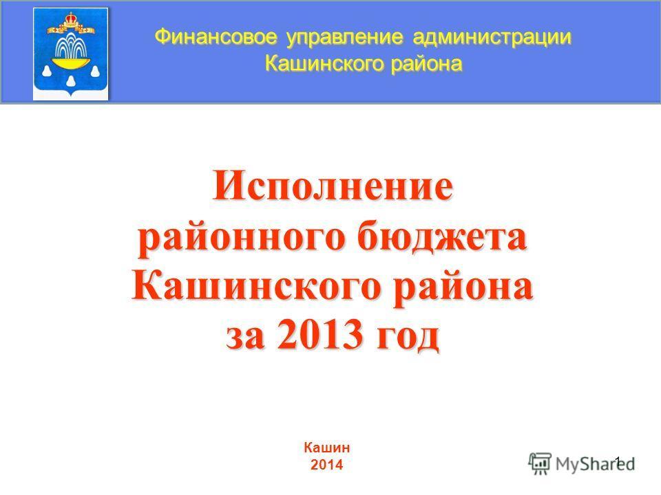 1 Исполнение районного бюджета Кашинского района за 2013 год Финансовое управление администрации Кашинского района Кашин 2014