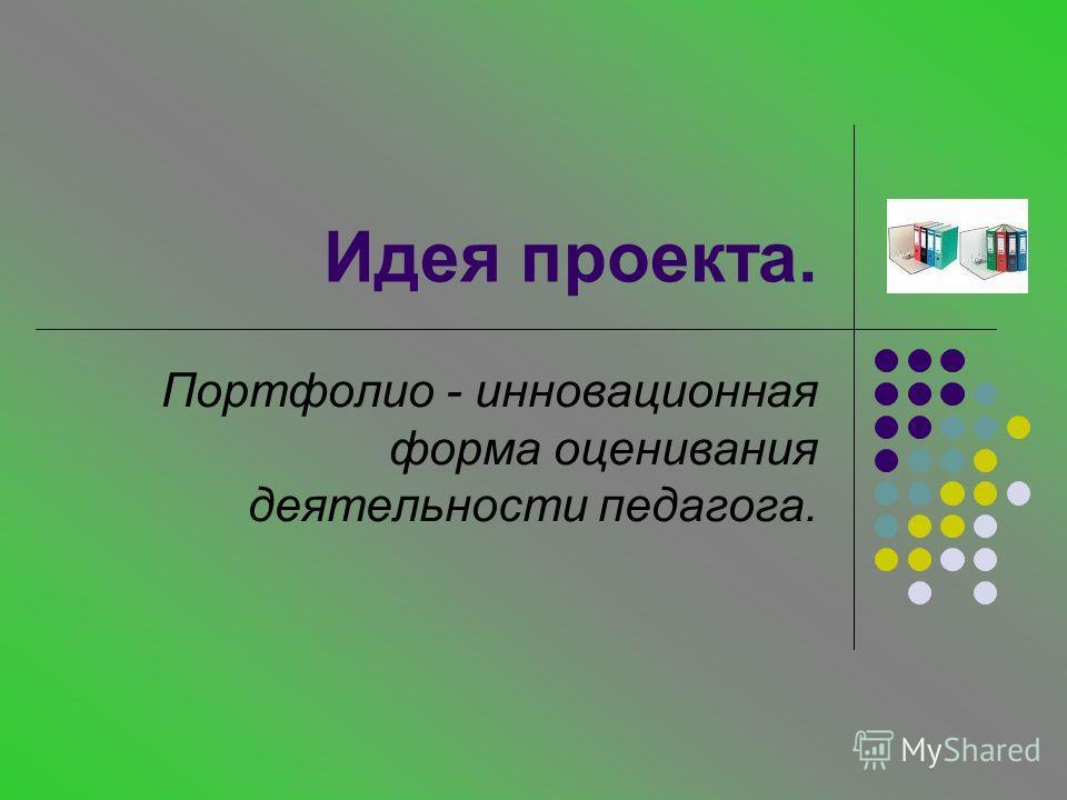 Идея проекта. Портфолио - инновационная форма оценивания деятельности педагога.