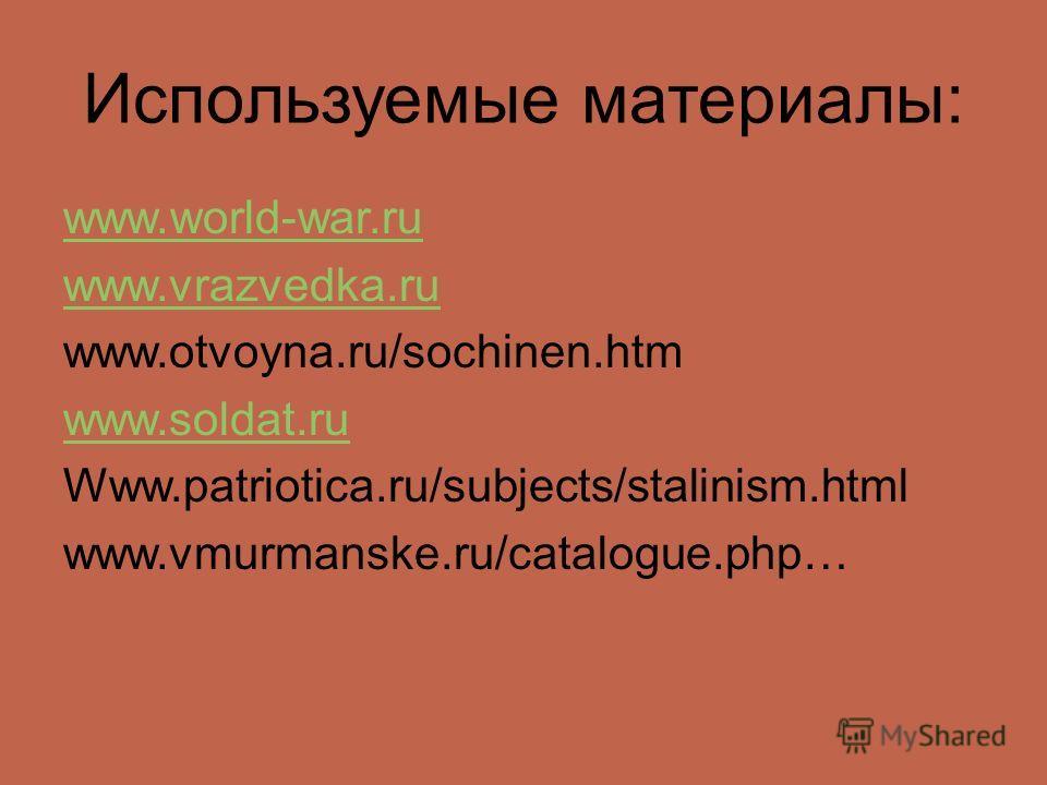 Используемые материалы: www.world-war.ru www.vrazvedka.ru www.otvoyna.ru/sochinen.htm www.soldat.ru Www.patriotica.ru/subjects/stalinism.html www.vmurmanske.ru/catalogue.php…