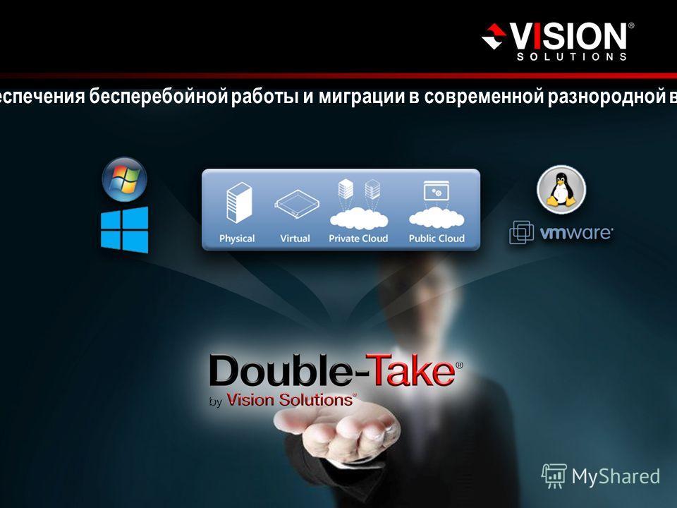 visionsolutions.com Double-Take 7.0 Double-Take 7.0 является наиболее полным решением для аварийного восстановления, обеспечения бесперебойной работы и миграции в современной разнородной вычислительной среде