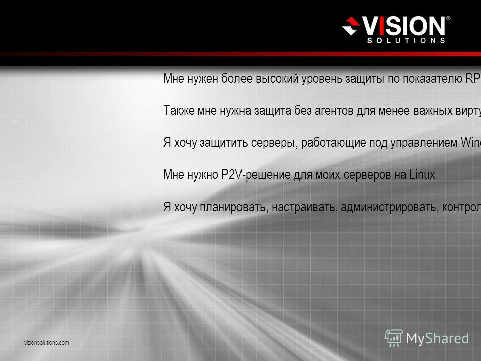 Проблемные вопросы visionsolutions.com Мне нужен более высокий уровень защиты по показателю RPO для критически важных рабочих нагрузок, перенесенных в виртуальную среду Также мне нужна защита без агентов для менее важных виртуализированных рабочих на