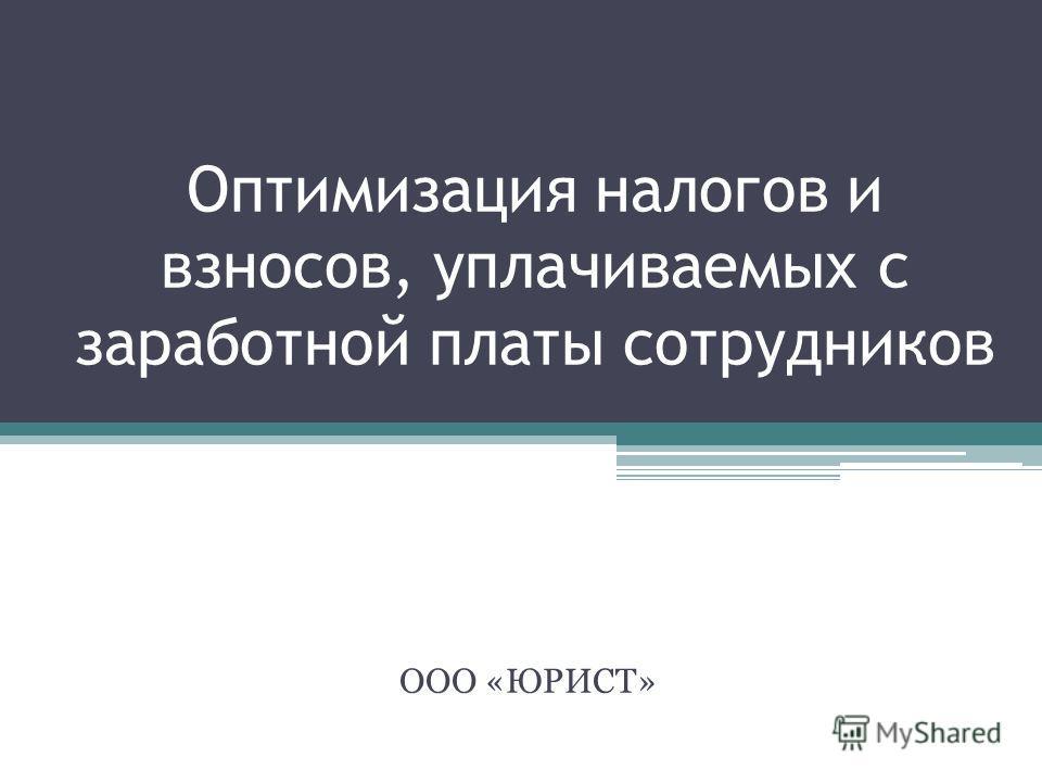 Оптимизация налогов и взносов, уплачиваемых с заработной платы сотрудников ООО «ЮРИСТ»