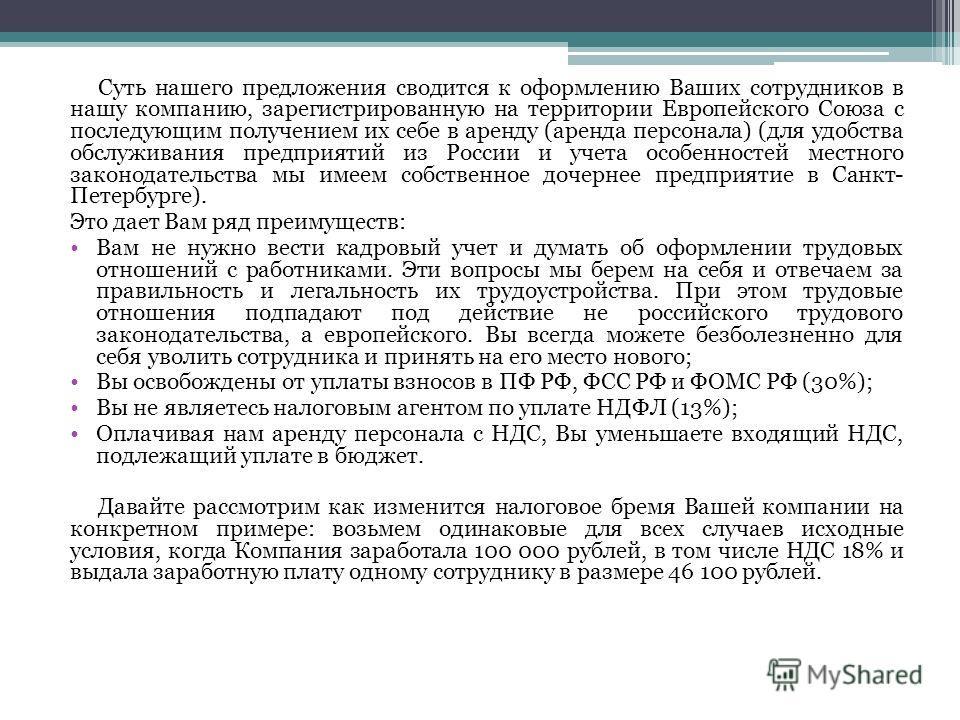 Суть нашего предложения сводится к оформлению Ваших сотрудников в нашу компанию, зарегистрированную на территории Европейского Союза с последующим получением их себе в аренду (аренда персонала) (для удобства обслуживания предприятий из России и учета