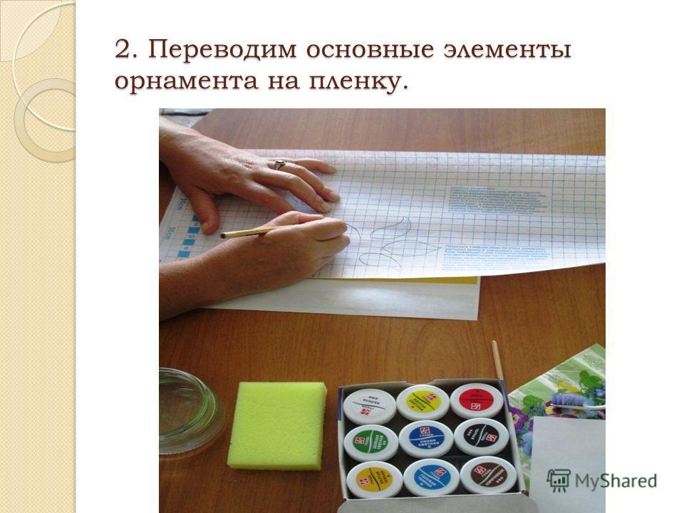 2. Переводим основные элементы орнамента на пленку.