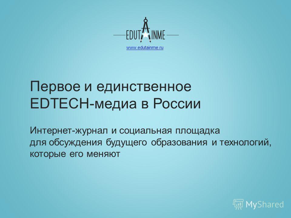 www.edutainme.ru Первое и единственное EDTECH-медиа в России Интернет-журнал и социальная площадка для обсуждения будущего образования и технологий, которые его меняют