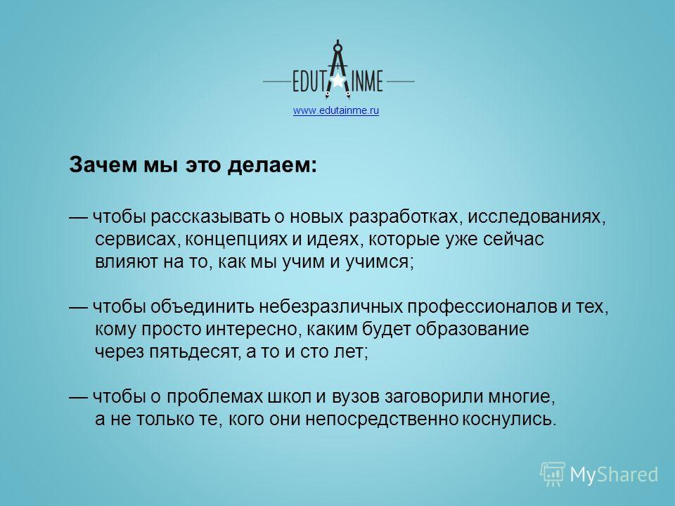 www.edutainme.ru Зачем мы это делаем: чтобы рассказывать о новых разработках, исследованиях, сервисах, концепциях и идеях, которые уже сейчас влияют на то, как мы учим и учимся; чтобы объединить небезразличных профессионалов и тех, кому просто интере