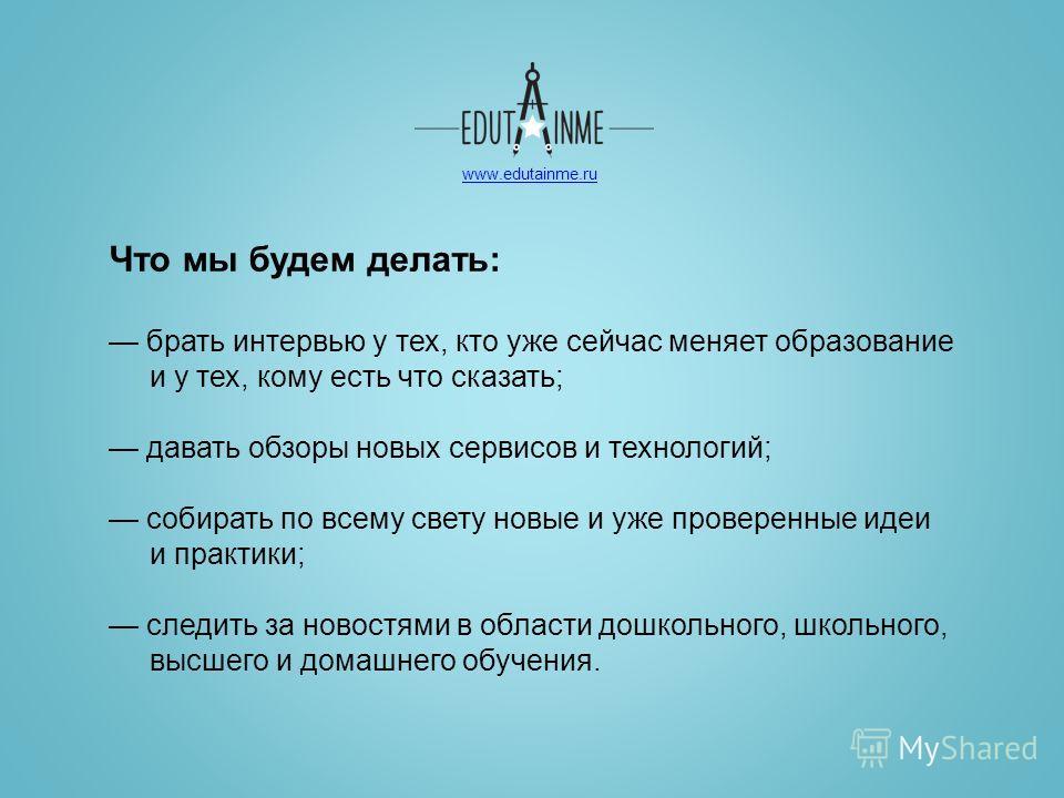 www.edutainme.ru Что мы будем делать: брать интервью у тех, кто уже сейчас меняет образование и у тех, кому есть что сказать; давать обзоры новых сервисов и технологий; собирать по всему свету новые и уже проверенные идеи и практики; следить за новос
