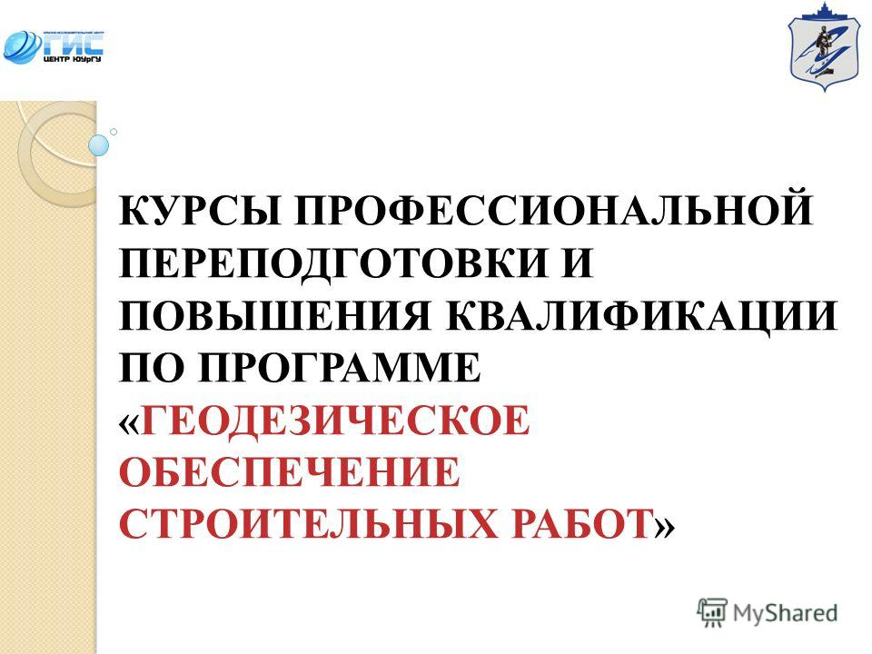 КУРСЫ ПРОФЕССИОНАЛЬНОЙ ПЕРЕПОДГОТОВКИ И ПОВЫШЕНИЯ КВАЛИФИКАЦИИ ПО ПРОГРАММЕ «ГЕОДЕЗИЧЕСКОЕ ОБЕСПЕЧЕНИЕ СТРОИТЕЛЬНЫХ РАБОТ»