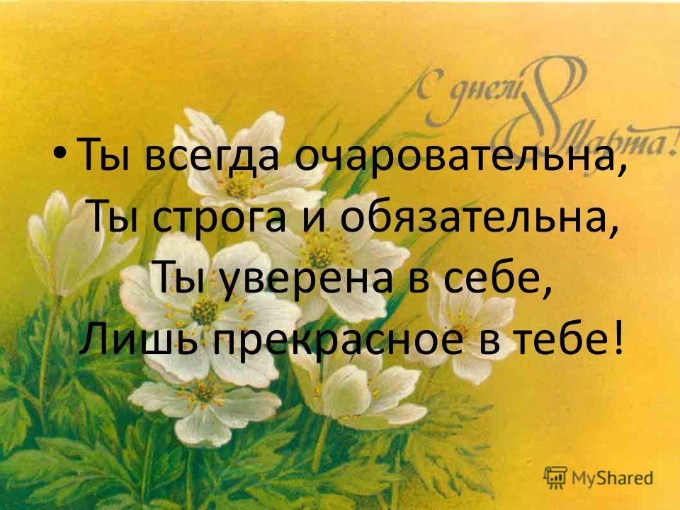 Ты всегда очаровательна, Ты строга и обязательна, Ты уверена в себе, Лишь прекрасное в тебе!