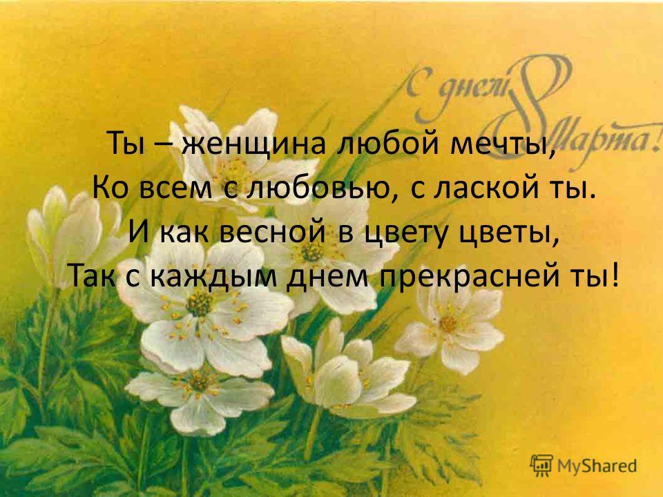 Ты – женщина любой мечты, Ко всем с любовью, с лаской ты. И как весной в цвету цветы, Так с каждым днем прекрасней ты!