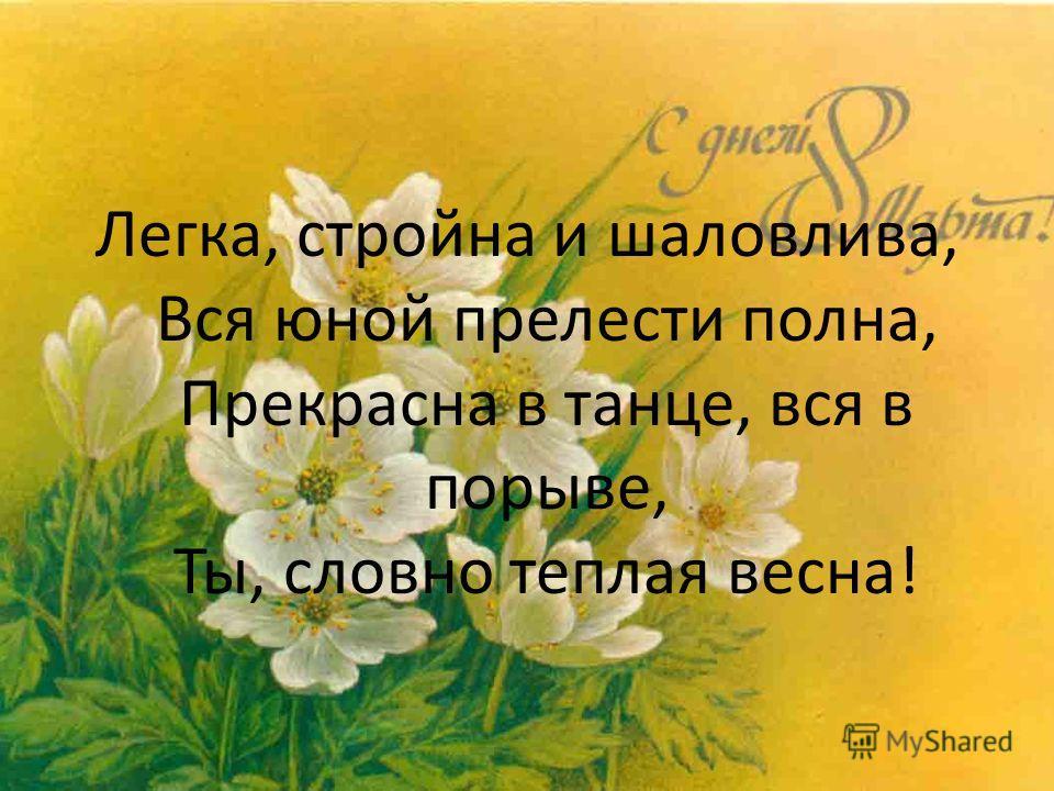 Легка, стройна и шаловлива, Вся юной прелести полна, Прекрасна в танце, вся в порыве, Ты, словно теплая весна!