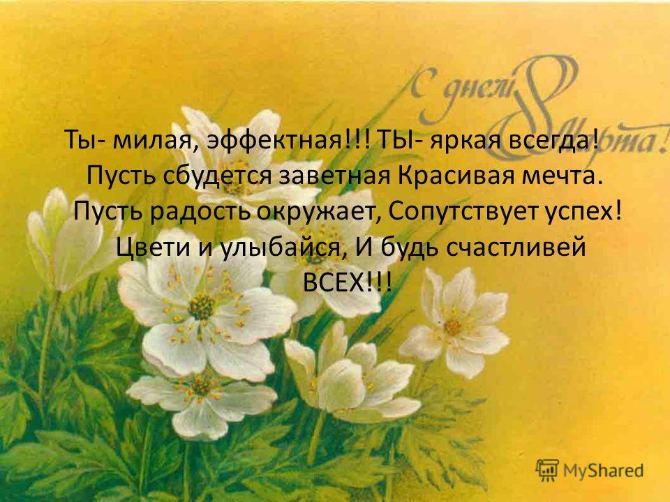 Ты- милая, эффектная!!! ТЫ- яркая всегда! Пусть сбудется заветная Красивая мечта. Пусть радость окружает, Сопутствует успех! Цвети и улыбайся, И будь счастливей ВСЕХ!!!