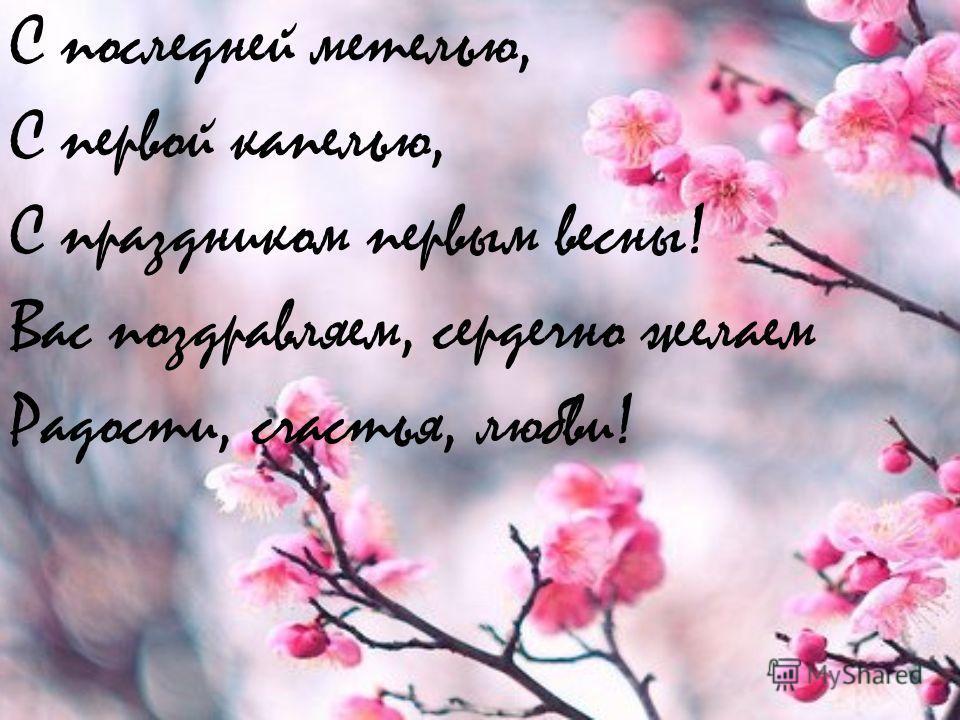 С последней метелью, С первой капелью, С праздником первым весны! Вас поздравляем, сердечно желаем Радости, счастья, любви!
