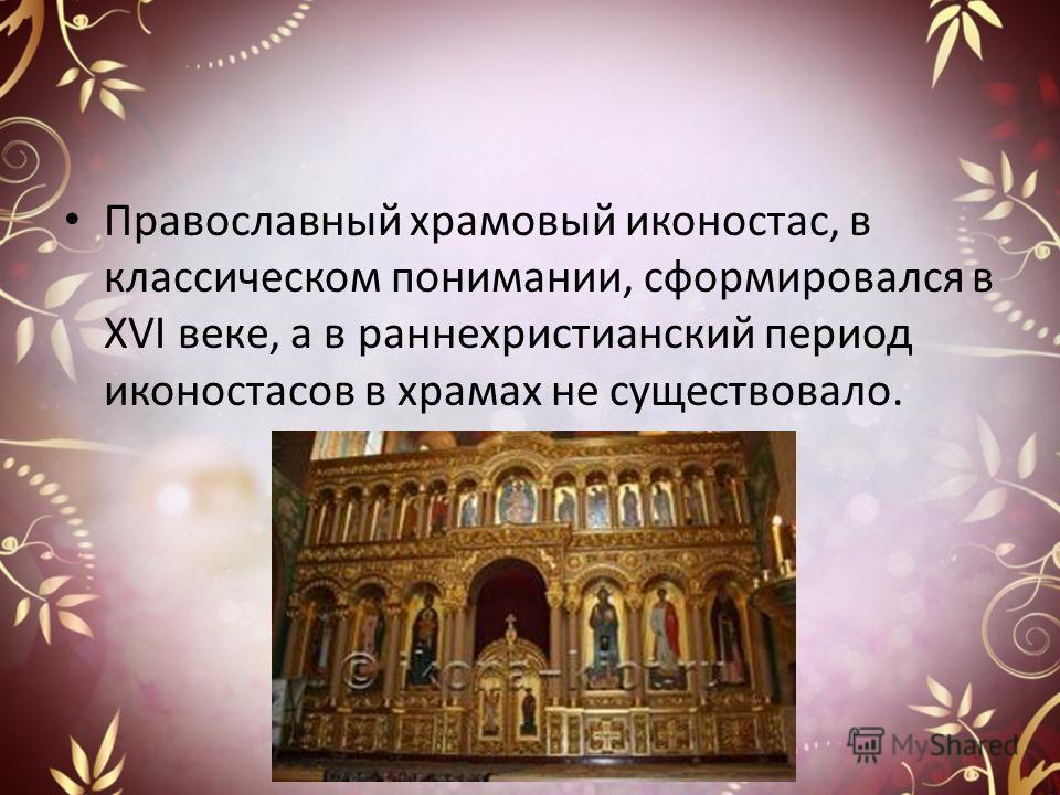 Православный храмовый иконостас, в классическом понимании, сформировался в XVI веке, а в раннехристианский период иконостасов в храмах не существовало.