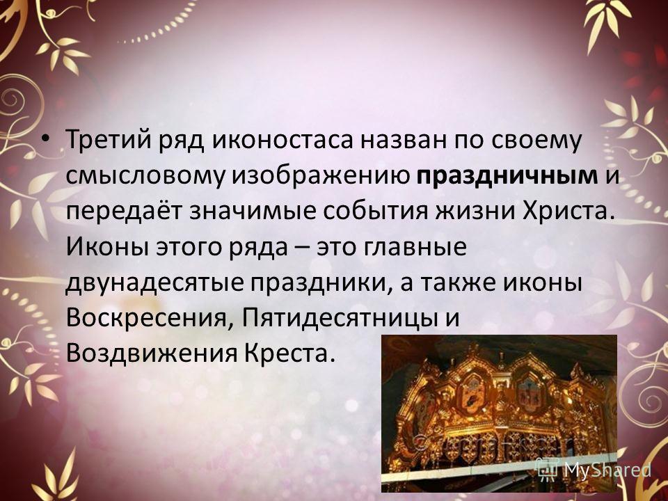Третий ряд иконостаса назван по своему смысловому изображению праздничным и передаёт значимые события жизни Христа. Иконы этого ряда – это главные двунадесятые праздники, а также иконы Воскресения, Пятидесятницы и Воздвижения Креста.