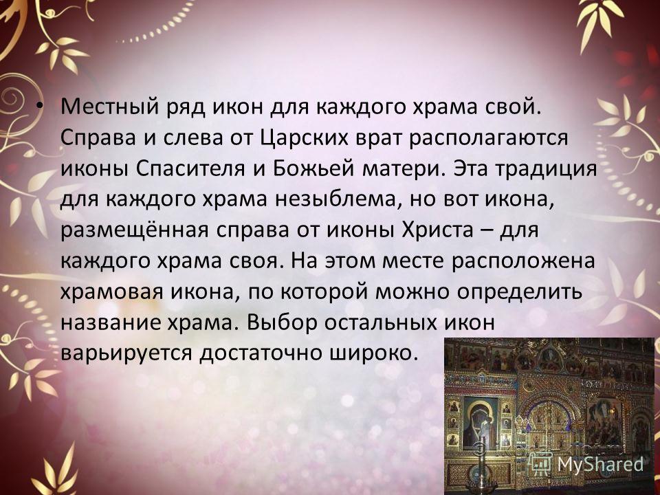 Местный ряд икон для каждого храма свой. Справа и слева от Царских врат располагаются иконы Спасителя и Божьей матери. Эта традиция для каждого храма незыблема, но вот икона, размещённая справа от иконы Христа – для каждого храма своя. На этом месте