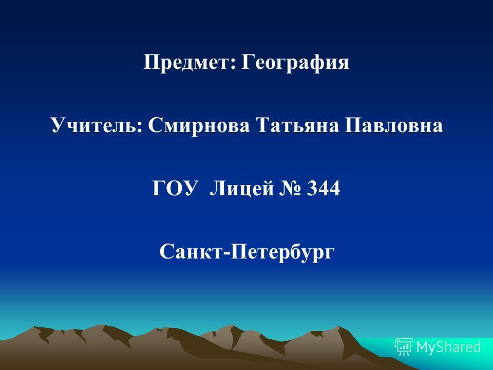 Предмет: География Учитель: Смирнова Татьяна Павловна ГОУ Лицей 344 Санкт-Петербург