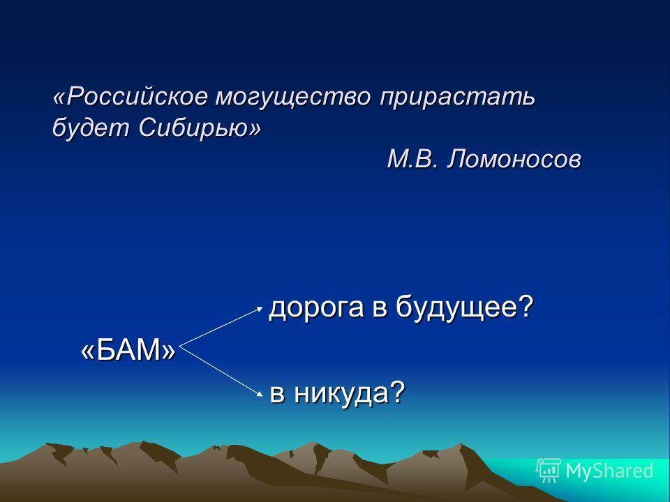 «Российское могущество прирастать будет Сибирью» М.В. Ломоносов дорога в будущее? дорога в будущее?«БАМ» в никуда? в никуда?