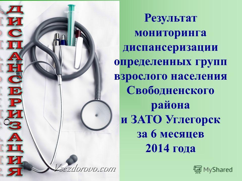 Результат мониторинга диспансеризации определенных групп взрослого населения Свободненского района и ЗАТО Углегорск за 6 месяцев 2014 года