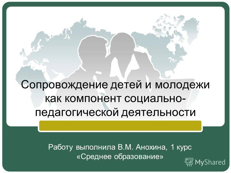 Сопровождение детей и молодежи как компонент социально- педагогической деятельности Работу выполнила В.М. Анохина, 1 курс «Среднее образование»