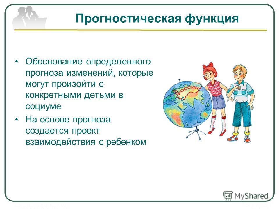Прогностическая функция Обоснование определенного прогноза изменений, которые могут произойти с конкретными детьми в социуме На основе прогноза создается проект взаимодействия с ребенком