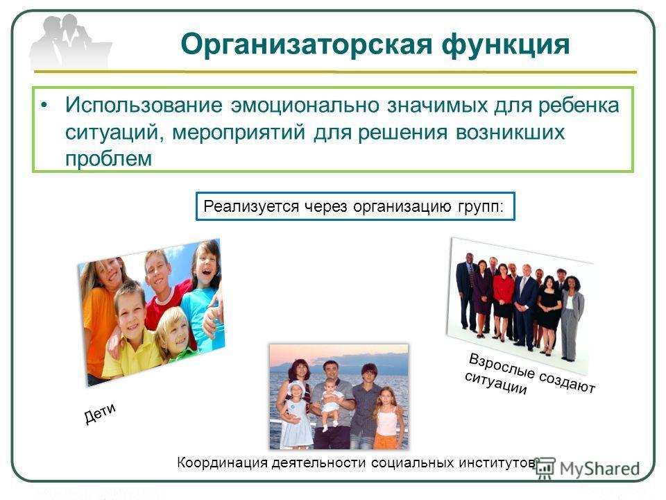 Организаторская функция Использование эмоционально значимых для ребенка ситуаций, мероприятий для решения возникших проблем Реализуется через организацию групп: Дети Взрослые создают ситуации Координация деятельности социальных институтов