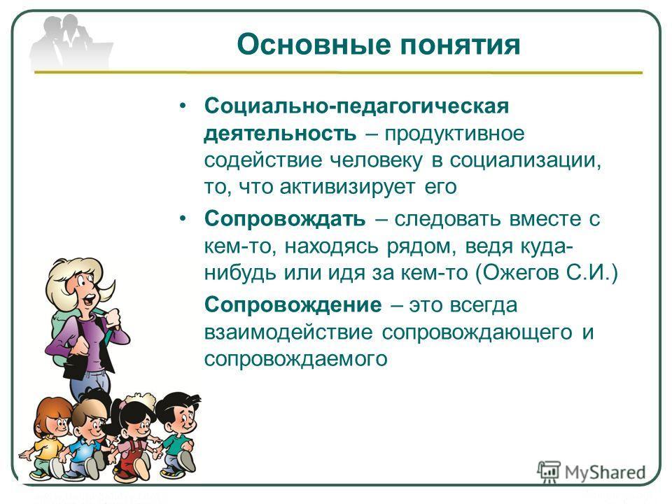 Основные понятия Социально-педагогическая деятельность – продуктивное содействие человеку в социализации, то, что активизирует его Сопровождать – следовать вместе с кем-то, находясь рядом, ведя куда- нибудь или идя за кем-то (Ожегов С.И.) Сопровожден