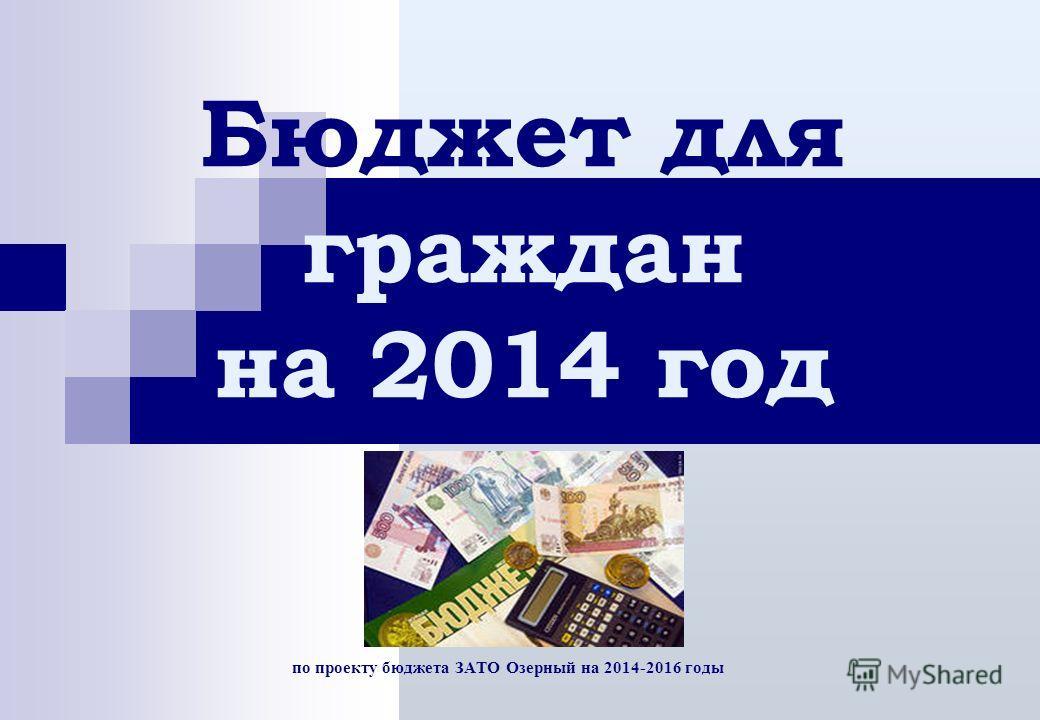 по проекту бюджета ЗАТО Озерный на 2014-2016 годы Бюджет для граждан на 2014 год