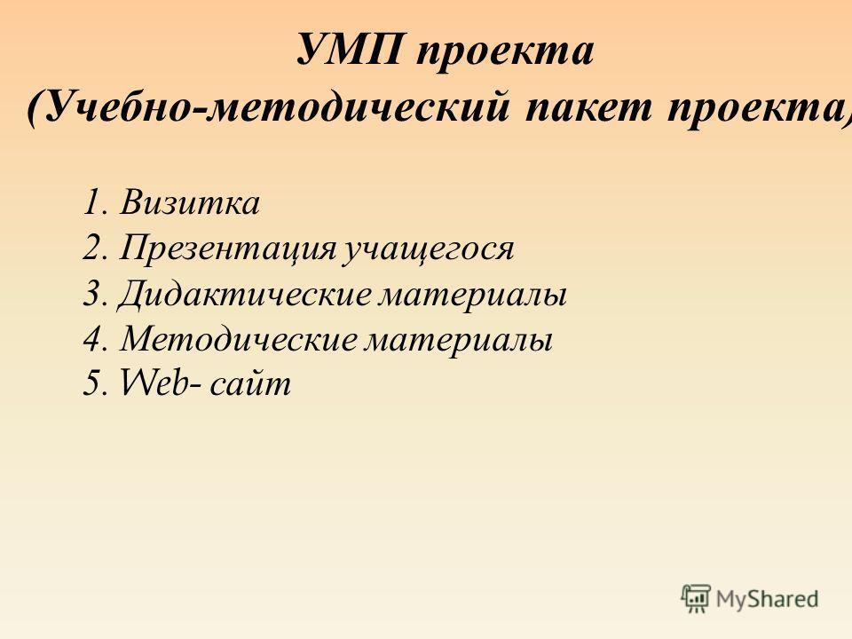 УМП проекта ( Учебно - методический пакет проекта ) 1. Визитка 2. Презентация учащегося 3. Дидактические материалы 4. Методические материалы 5. Web- сайт