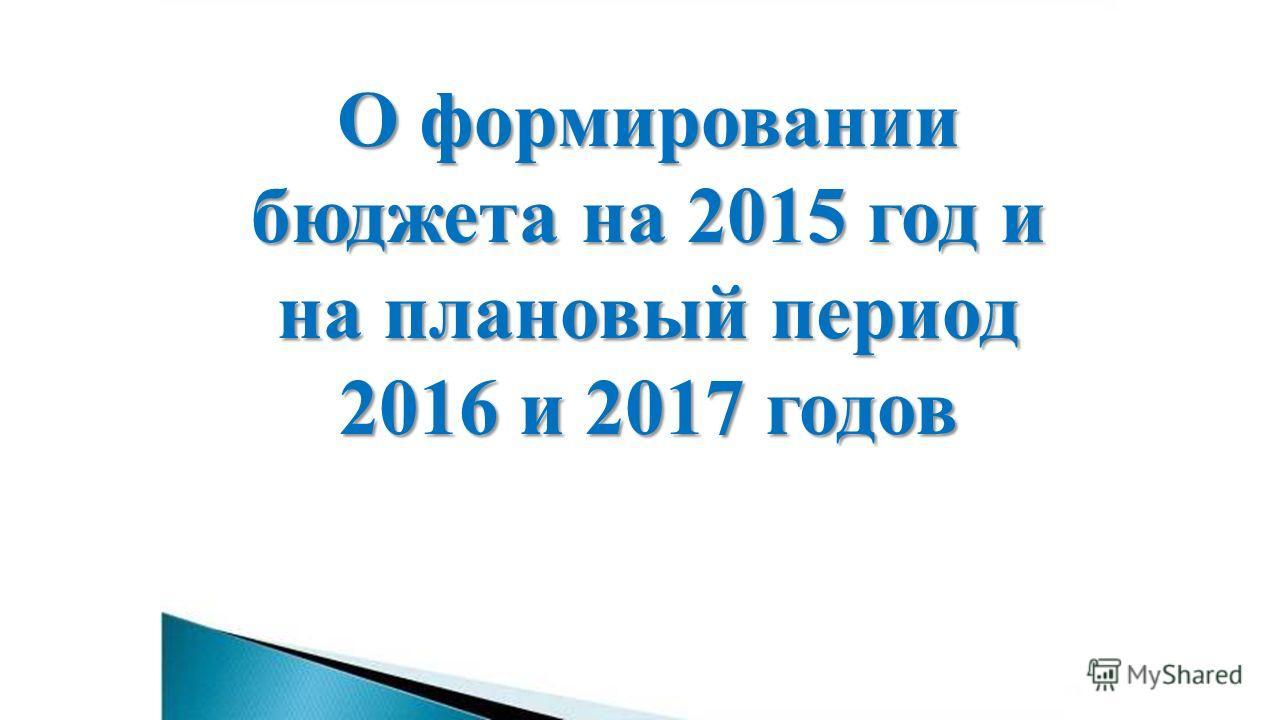 О формировании бюджета на 2015 год и на плановый период 2016 и 2017 годов