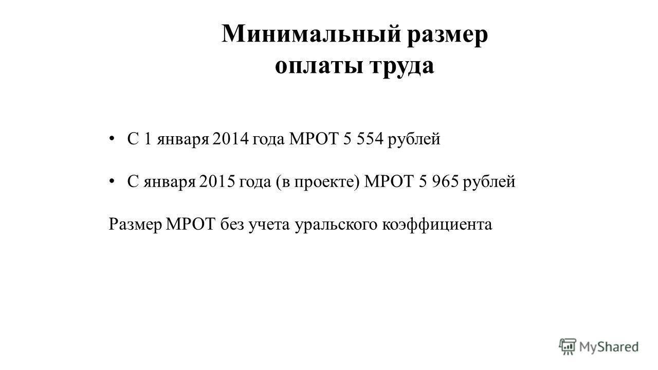 Минимальный размер оплаты труда С 1 января 2014 года МРОТ 5 554 рублей С января 2015 года (в проекте) МРОТ 5 965 рублей Размер МРОТ без учета уральского коэффициента