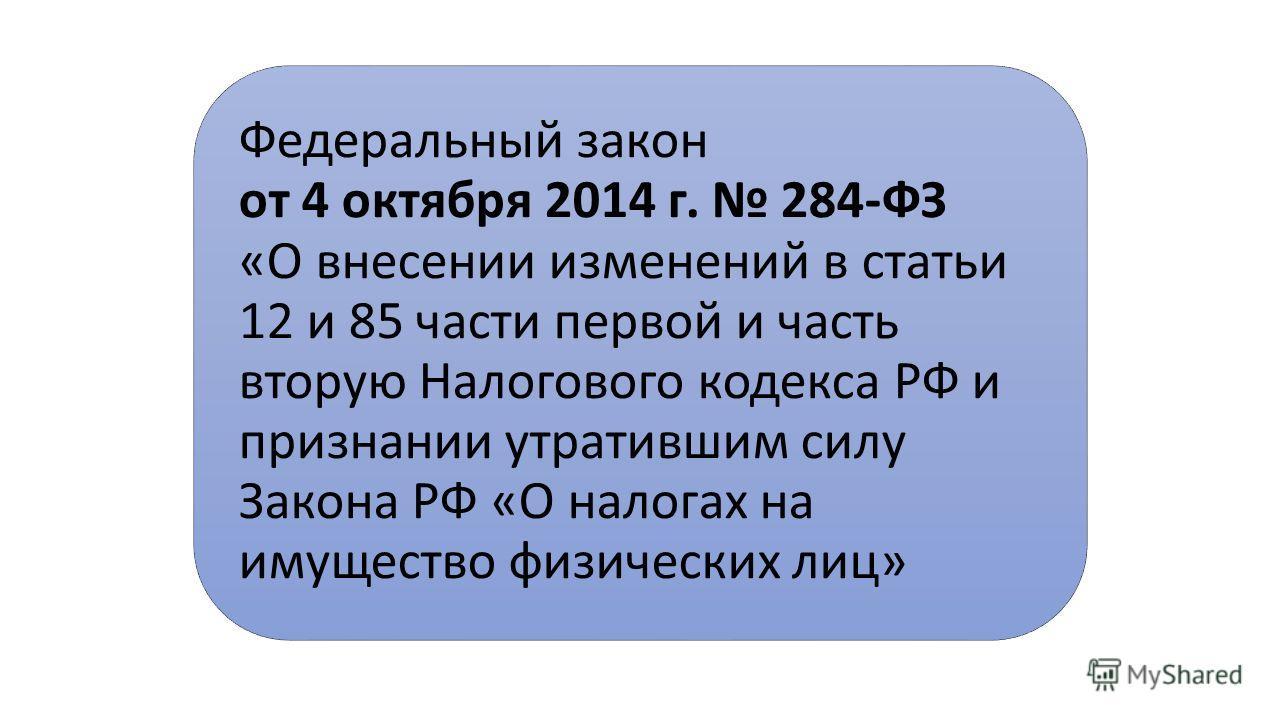 Федеральный закон от 4 октября 2014 г. 284-ФЗ «О внесении изменений в статьи 12 и 85 части первой и часть вторую Налогового кодекса РФ и признании утратившим силу Закона РФ «О налогах на имущество физических лиц»