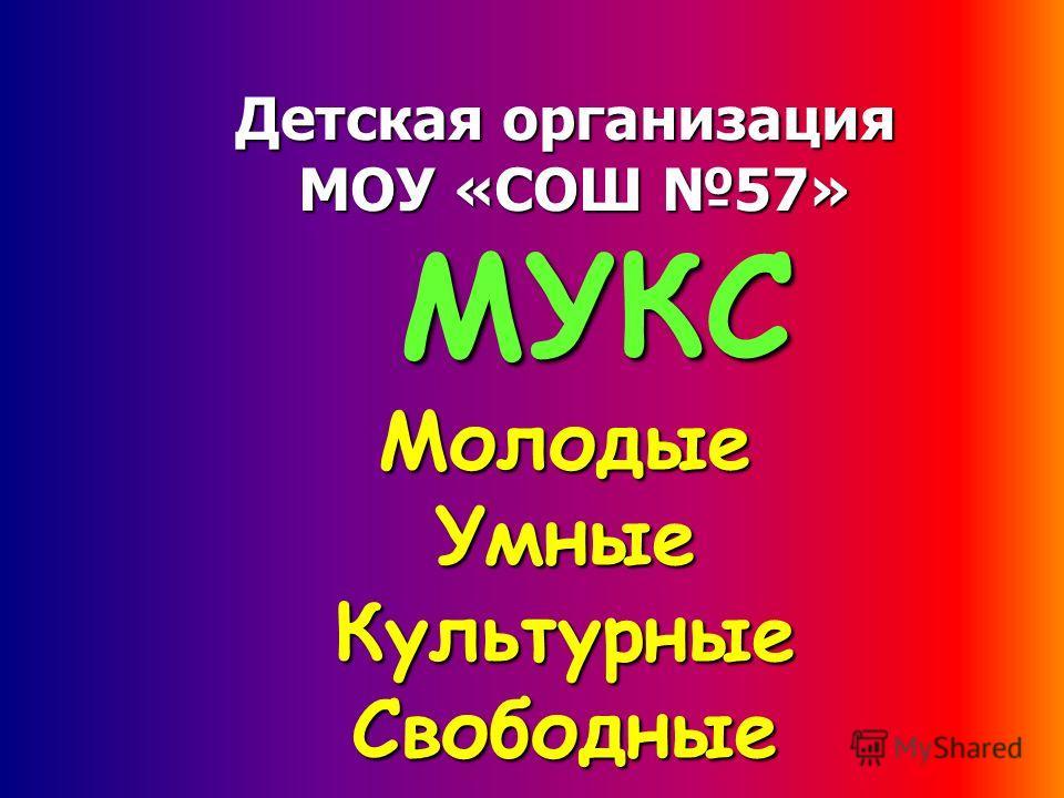 Детская организация МОУ «СОШ 57» МУКС Молодые Умные Культурные Свободные
