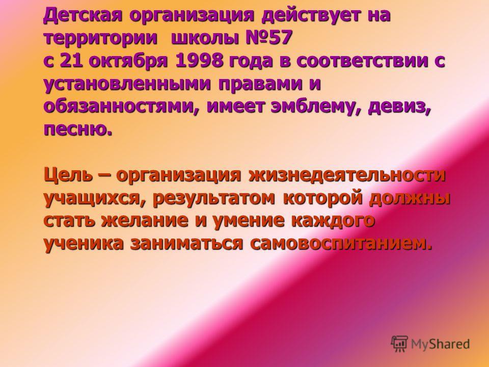 Детская организация действует на территории школы 57 с 21 октября 1998 года в соответствии с установленными правами и обязанностями, имеет эмблему, девиз, песню. Цель – организация жизнедеятельности учащихся, результатом которой должны стать желание