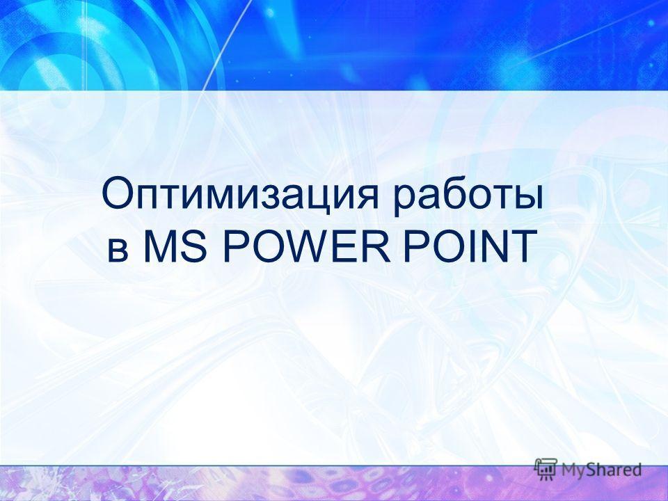 Оптимизация работы в MS POWER POINT
