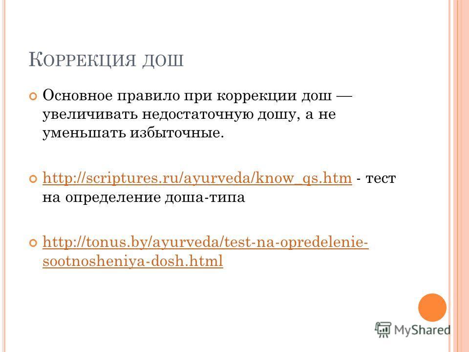 К ОРРЕКЦИЯ ДОШ Основное правило при коррекции дош увеличивать недостаточную дошу, а не уменьшать избыточные. http://scriptures.ru/ayurveda/know_qs.htm - тест на определение доша-типа http://scriptures.ru/ayurveda/know_qs.htm http://tonus.by/ayurveda/