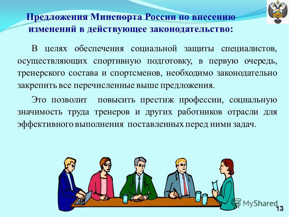 Предложения Минспорта России по внесению изменений в действующее законодательство: В целях обеспечения социальной защиты специалистов, осуществляющих спортивную подготовку, в первую очередь, тренерского состава и спортсменов, необходимо законодательн