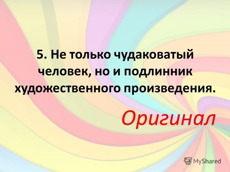 5. Не только чудаковатый человек, но и подлинник художественного произведения. Оригинал