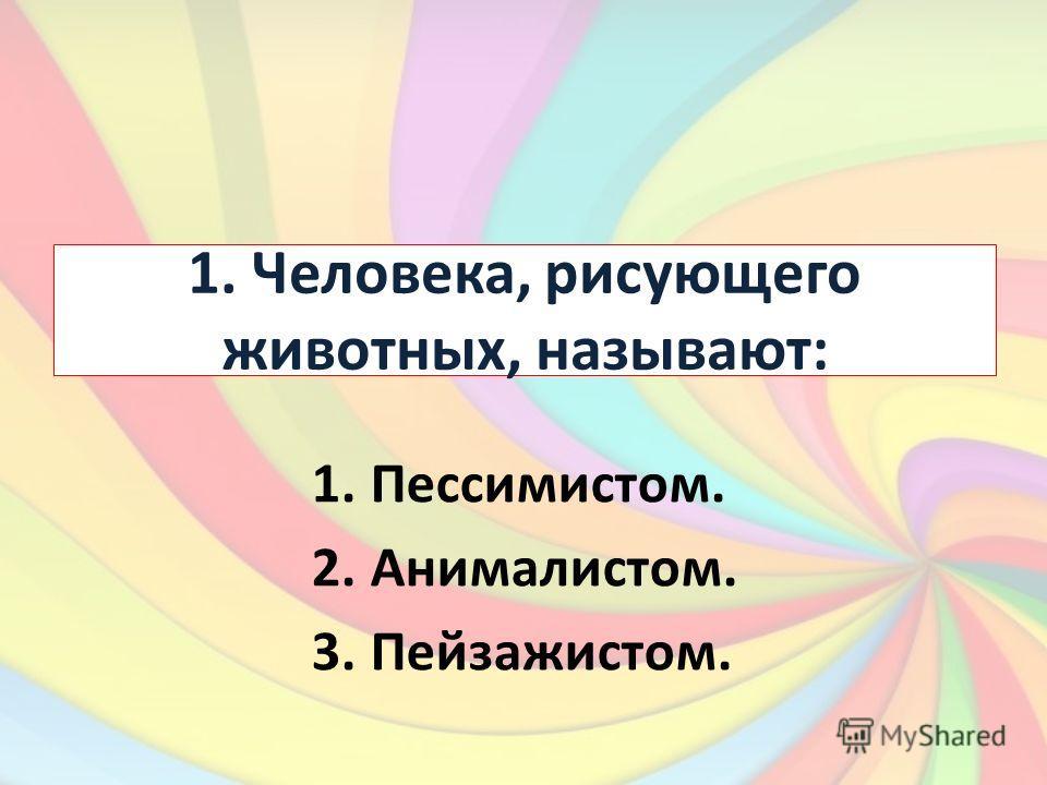 1. Человека, рисующего животных, называют: 1.Пессимистом. 2.Анималистом. 3.Пейзажистом.
