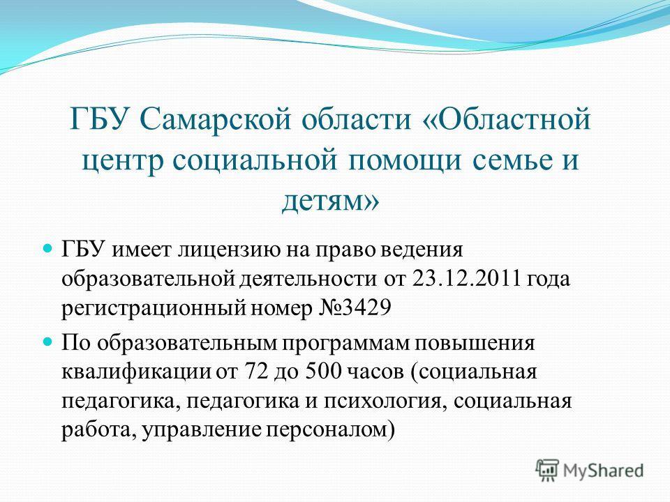 ГБУ Самарской области «Областной центр социальной помощи семье и детям» ГБУ имеет лицензию на право ведения образовательной деятельности от 23.12.2011 года регистрационный номер 3429 По образовательным программам повышения квалификации от 72 до 500 ч
