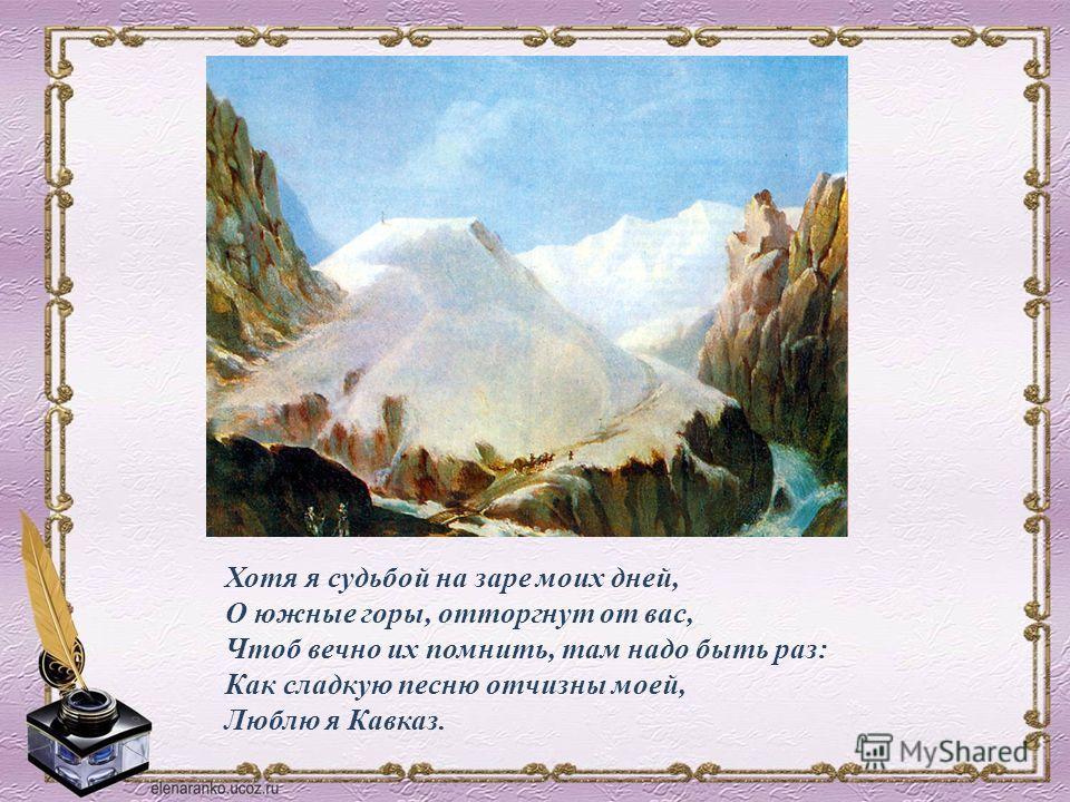 Хотя я судьбой на заре моих дней, О южные горы, отторгнут от вас, Чтоб вечно их помнить, там надо быть раз: Как сладкую песню отчизны моей, Люблю я Кавказ.